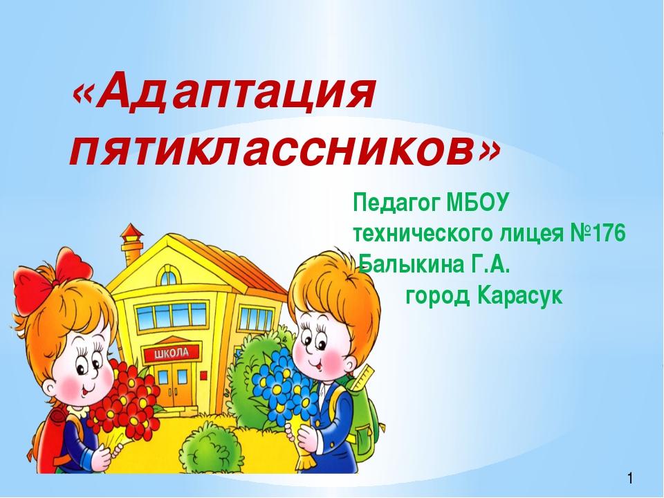 «Адаптация пятиклассников» Педагог МБОУ технического лицея №176 Балыкина Г.А....
