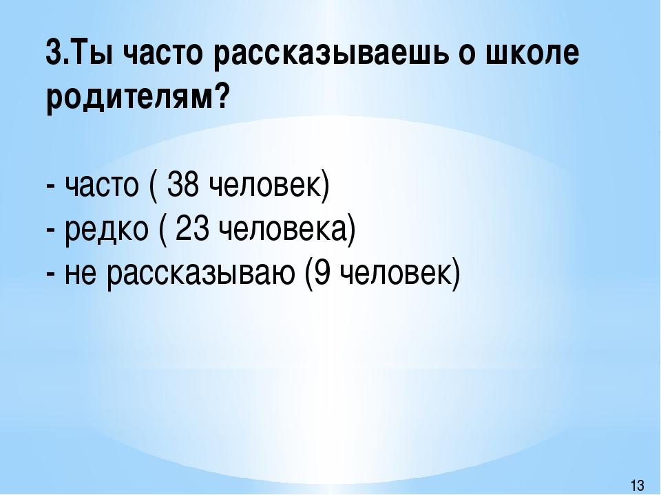 3.Ты часто рассказываешь о школе родителям? - часто ( 38 человек) - редко ( 2...