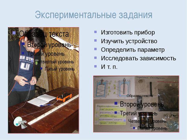 Экспериментальные задания Изготовить прибор Изучить устройство Определить пар...