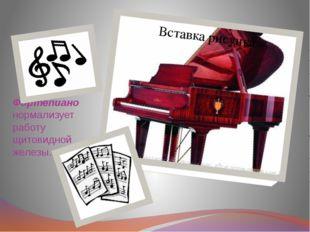 Фортепиано нормализует работу щитовидной железы.