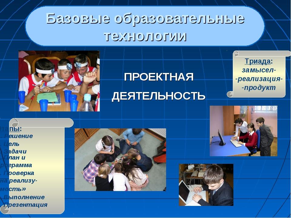 Базовые образовательные технологии ПРОЕКТНАЯ ДЕЯТЕЛЬНОСТЬ Триада: замысел- -р...