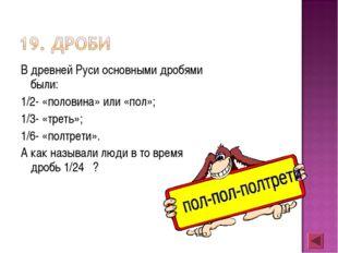 В древней Руси основными дробями были: 1/2- «половина» или «пол»; 1/3- «треть