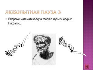 Впервые математическую теорию музыки открыл Пифагор.
