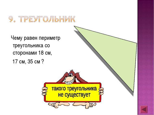 Чему равен периметр треугольника со сторонами 18 см, 17 см, 35 см ?