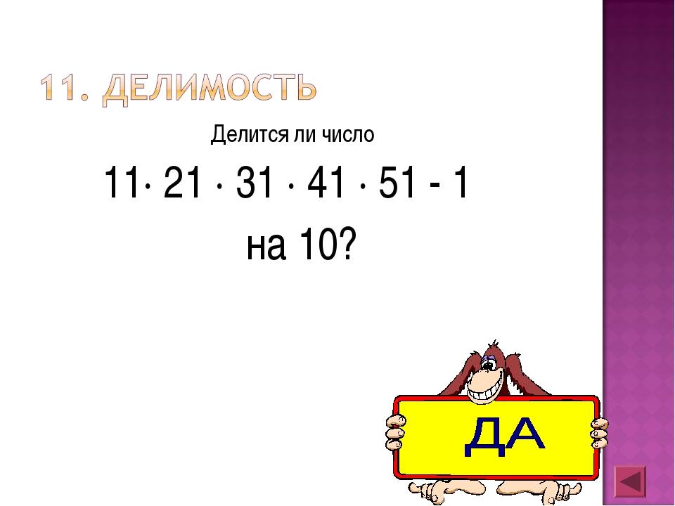 Делится ли число 11· 21 · 31 · 41 · 51 - 1 на 10?
