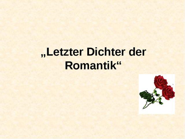 """Letzter Dichter der Romantik"""