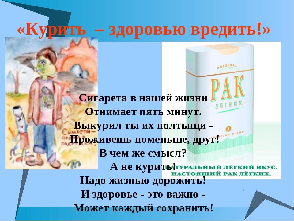 «Курить – здоровью вредить!» Сигарета в нашей жизни Отнимает пять минут. Вык...