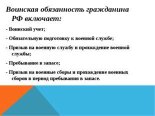 Воинская обязанность гражданина РФ включает: - Воинский учет; - Обязательную