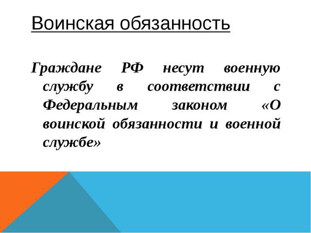 Воинская обязанность Граждане РФ несут военную службу в соответствии с Федера...