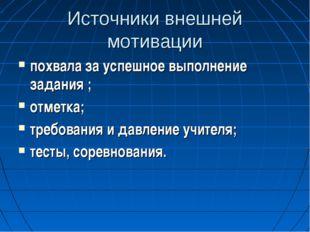 Источники внешней мотивации похвала за успешное выполнение задания ; отметка;