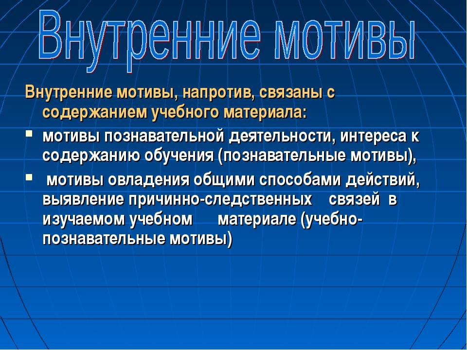 Внутренние мотивы, напротив, связаны с содержанием учебного материала: мотивы...
