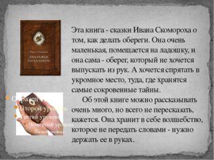 Эта книга - сказки Ивана Скомороха о том, как делать обереги. Она очень мален