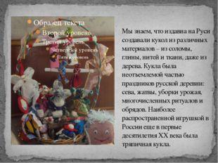 Мы знаем, что издавна на Руси создавали кукол из различных материалов – из со