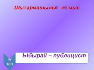 Шығармашылық жұмыс Ыбырай – публицист ІV топ