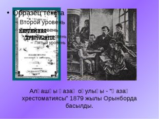 """Алғашқы қазақ оқулығы - """"Қазақ хрестоматиясы"""" 1879 жылы Орынборда басылды."""
