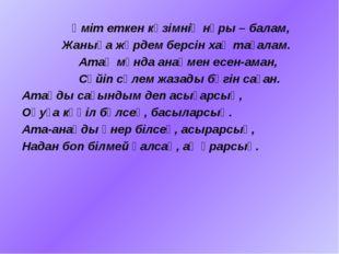 Үміт еткен көзімнің нұры – балам, Жаныңа жәрдем берсін хақ тағалам. Атаң мұн