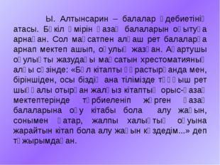 Ы. Алтынсарин – балалар әдебиетінің атасы. Бүкіл өмірін қазақ балаларын оқыт
