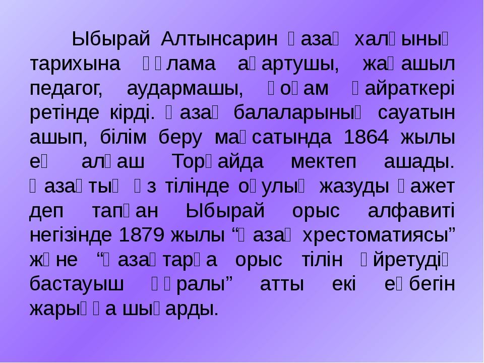 Ыбырай Алтынсарин қазақ халқының тарихына ғұлама ағартушы, жаңашыл педагог,...