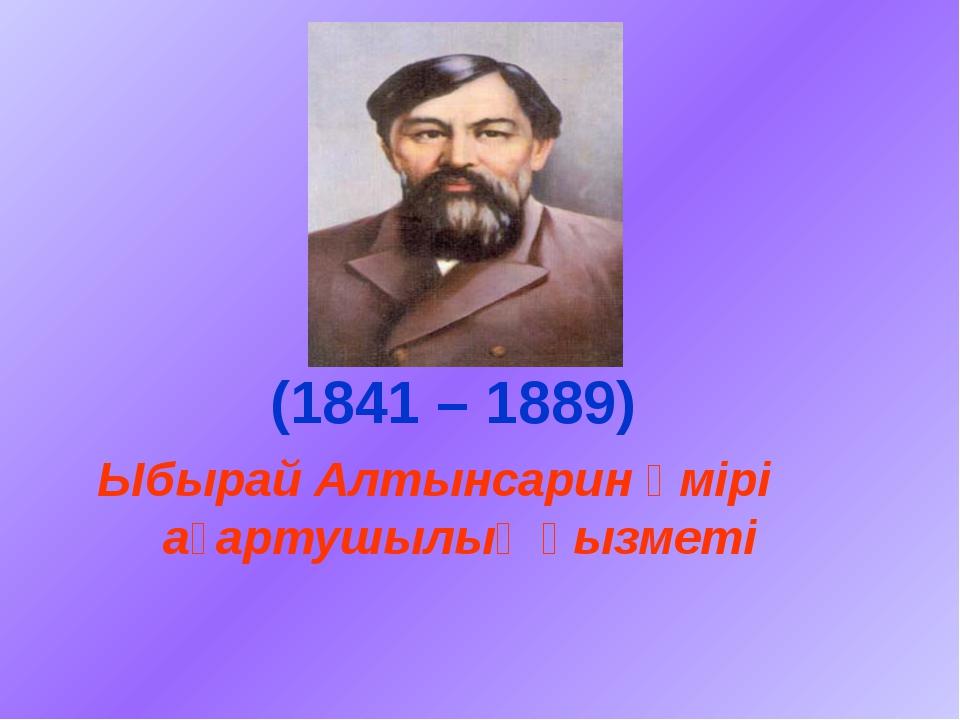 Ыбырай Алтынсарин өмірі ағартушылық қызметі (1841 – 1889)