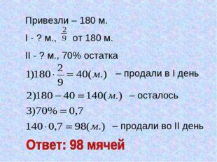 Привезли – 180 м. I - ? м., от 180 м. II - ? м., 70% остатка – продали в I де
