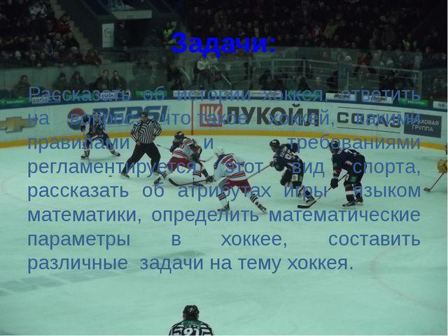 Задачи: Рассказать об истории хоккея, ответить на вопрос, чтотакое хоккей, к...