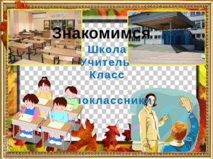 Знакомимся Школа Учитель Класс Одноклассники
