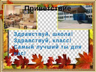 Приветствие Здравствуй, школа! Здравствуй, класс! Самый лучший ты для нас!