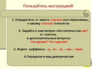 Пользуйтесь инструкцией! 1. Определите, от какого глагола они образованы, к к