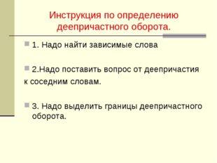 Инструкция по определению деепричастного оборота. 1. Надо найти зависимые сло
