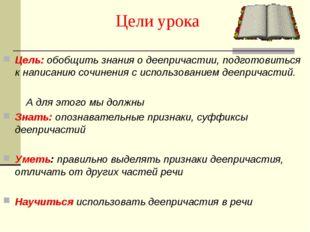 Цели урока Цель: обобщить знания о деепричастии, подготовиться к написанию со