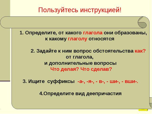 Пользуйтесь инструкцией! 1. Определите, от какого глагола они образованы, к к...