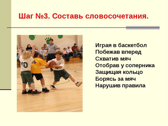 Шаг №3. Составь словосочетания. Играя в баскетбол Побежав вперед Схватив мяч...