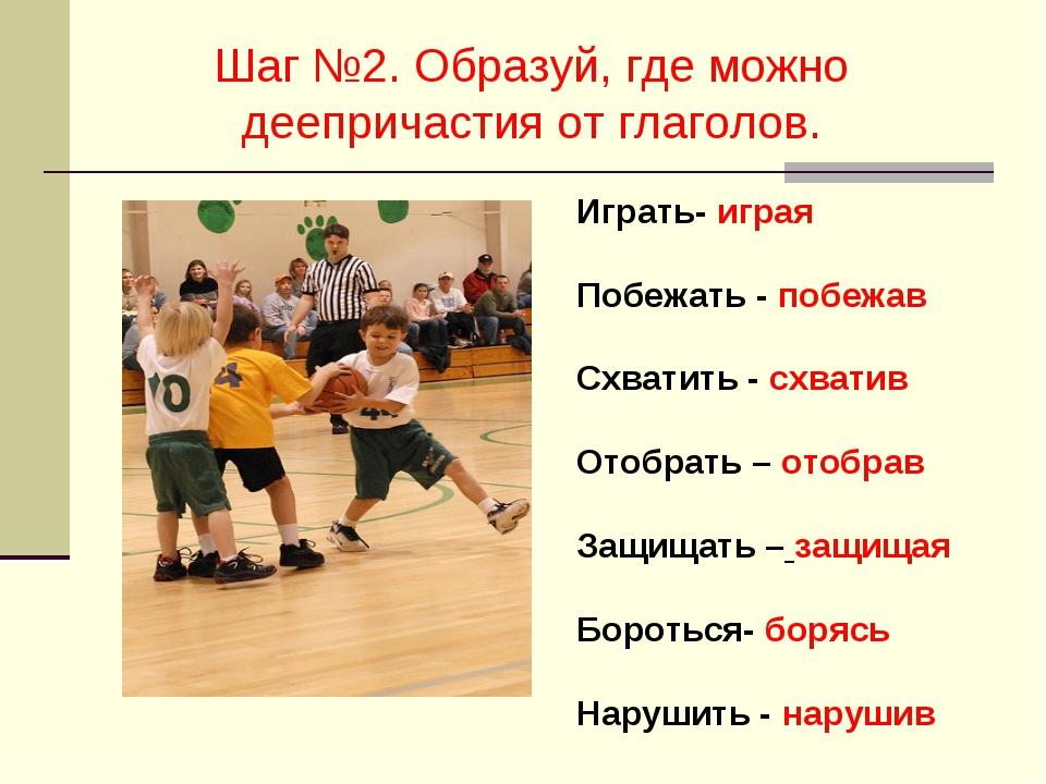 Шаг №2. Образуй, где можно деепричастия от глаголов. Играть- играя Побежать -...