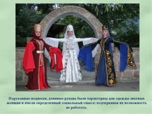 Нарукавные подвески, длинные рукава были характерны для одежды знатных женщин
