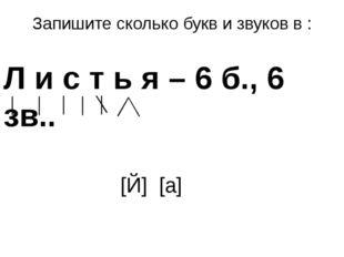Запишите сколько букв и звуков в : Л и с т ь я – 6 б., 6 зв.. [Й] [а]