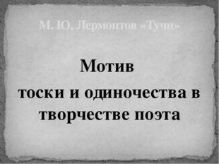 М. Ю. Лермонтов «Тучи» Мотив тоски и одиночества в творчестве поэта
