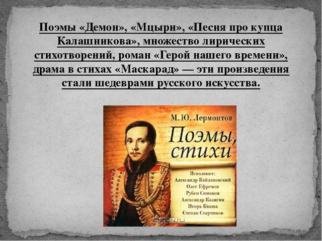 Поэмы «Демон», «Мцыри», «Песня про купца Калашникова», множество лирических с...