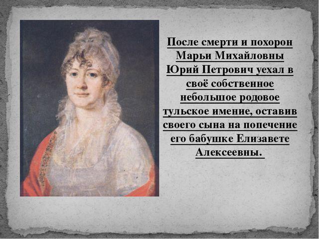 После смерти и похорон Марьи Михайловны Юрий Петрович уехал в своё собственно...