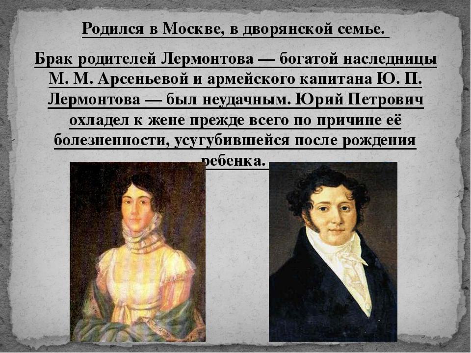 Родился в Москве, в дворянской семье. Брак родителей Лермонтова — богатой нас...