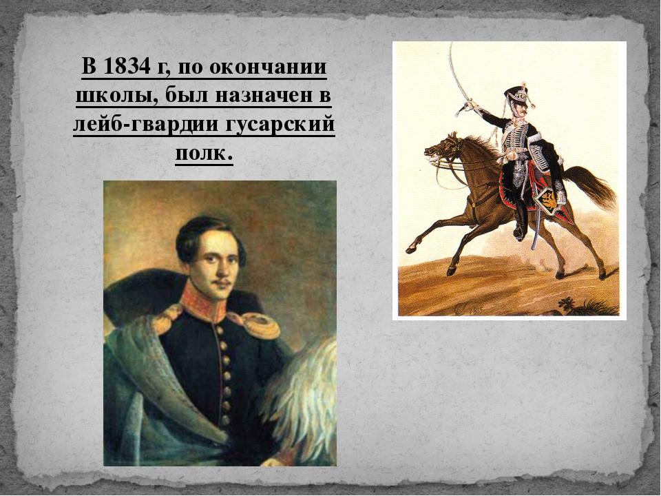 В 1834 г, по окончании школы, был назначен в лейб-гвардии гусарский полк.