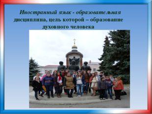 Иностранный язык - образовательная дисциплина, цель которой – образование ду