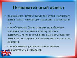 Познавательный аспект познакомить детей c культурой стран изучаемого языка (т