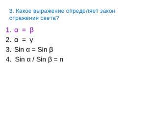 3. Какое выражение определяет закон отражения света? α = β α = γ Sin α = Sin