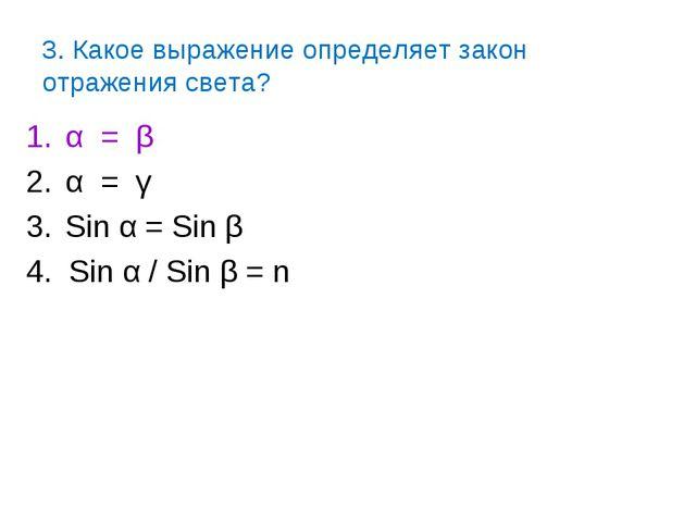 3. Какое выражение определяет закон отражения света? α = β α = γ Sin α = Sin...