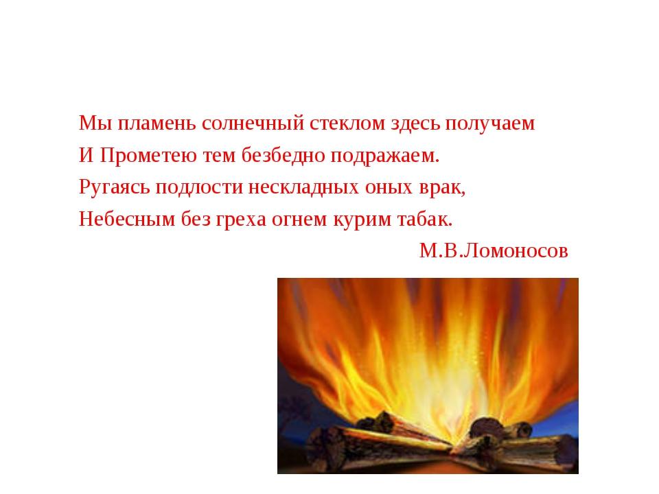 Мы пламень солнечный стеклом здесь получаем И Прометею тем безбедно подражае...