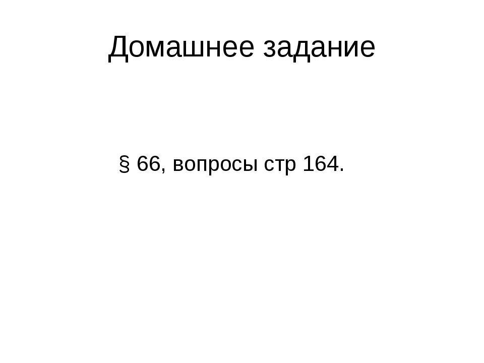 Домашнее задание § 66, вопросы стр 164.