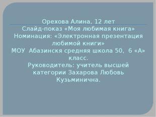 Орехова Алина, 12 лет Слайд-показ «Моя любимая книга» Номинация: «Электронная