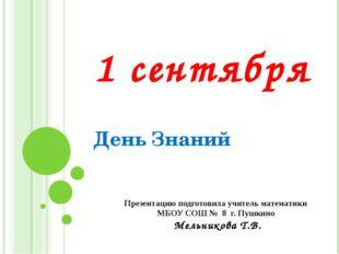 1 сентября День Знаний Презентацию подготовила учитель математики МБОУ СОШ №