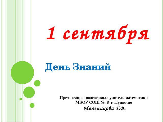1 сентября День Знаний Презентацию подготовила учитель математики МБОУ СОШ №...