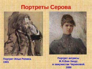 Портреты Серова Портрет Ильи Репина. 1901 Портрет актрисы М.Я.Ван-Зандт, в за